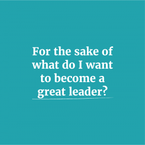 For the sake of what do I want to become a great leader?