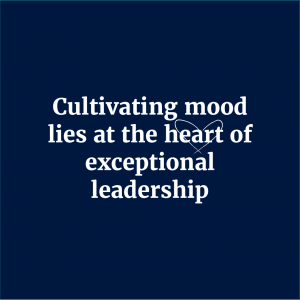 Cultivating mood lies at the heart of exceptional leadership