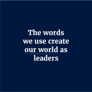 The words we use create our world as leaders