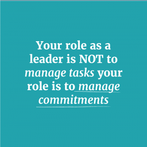 Your role as a leader is NOT to manage tasks your role is to manage commitments