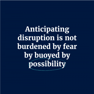 Anticipating disruption is not burdened by fear by buoyed by possibility