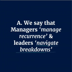We say that Managers 'manage recurrence' & leaders 'navigate breakdowns'